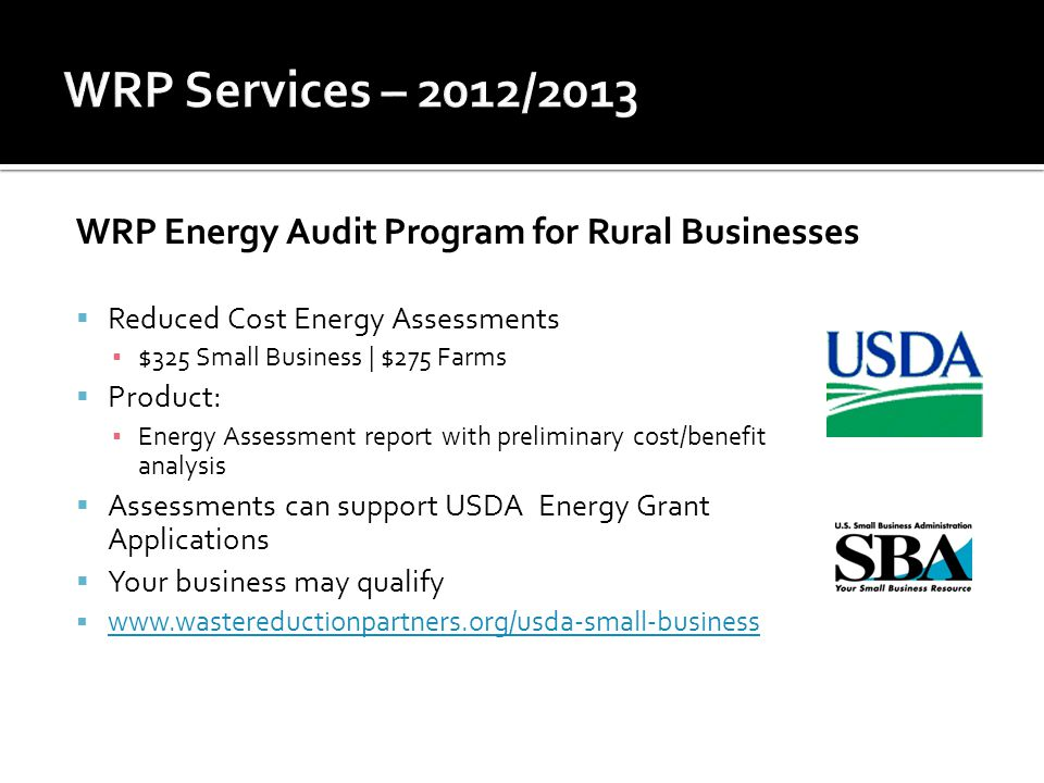 WRP Energy Audit Program for Rural Businesses  Reduced Cost Energy Assessments ▪ $325 Small Business | $275 Farms  Product: ▪ Energy Assessment report with preliminary cost/benefit analysis  Assessments can support USDA Energy Grant Applications  Your business may qualify  www.wastereductionpartners.org/usda-small-business www.wastereductionpartners.org/usda-small-business
