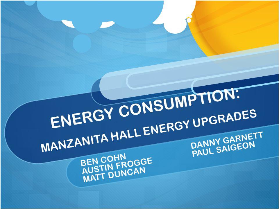ENERGY CONSUMPTION: MANZANITA HALL ENERGY UPGRADES BEN COHNDANNY GARNETT AUSTIN FROGGEPAUL SAIGEON MATT DUNCAN