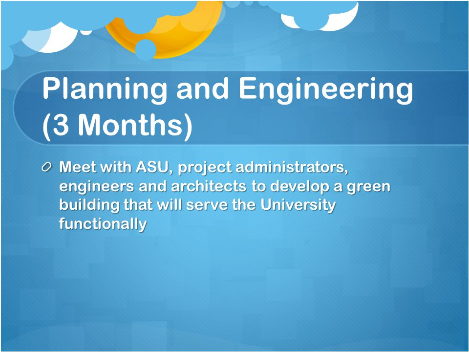 Planning and Engineering (3 Months) Meet with ASU, project administrators, engineers and architects to develop a green building that will serve the University functionally