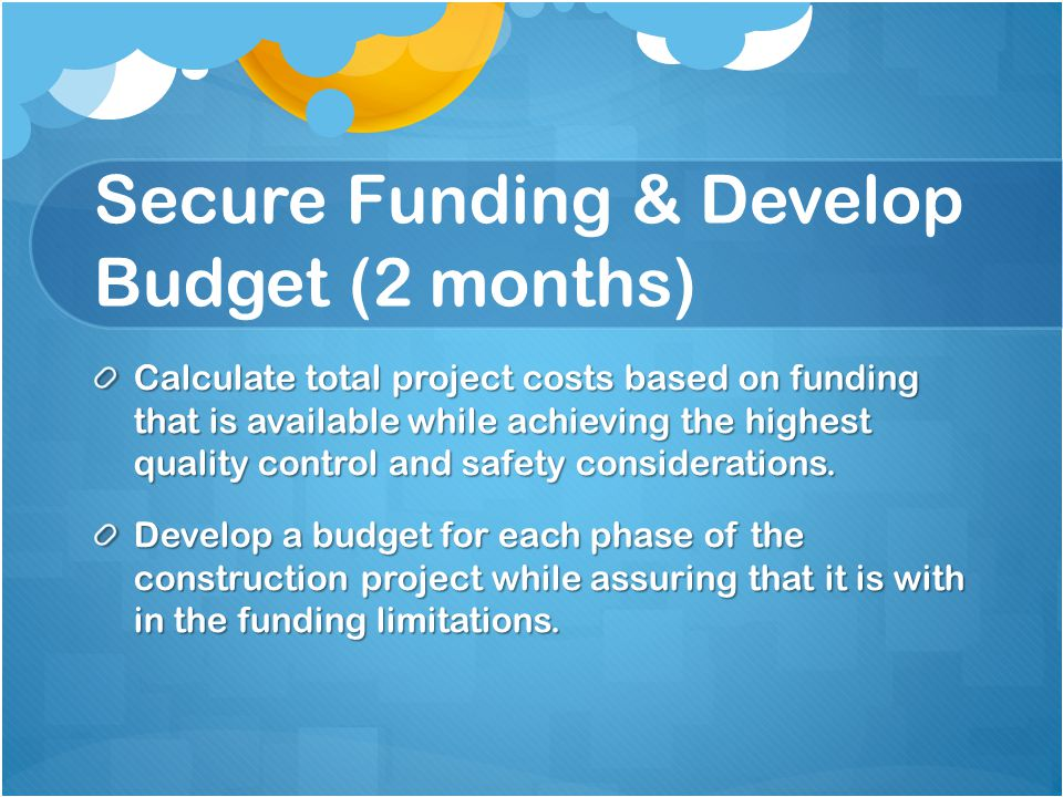 Secure Funding & Develop Budget (2 months) Calculate total project costs based on funding that is available while achieving the highest quality control and safety considerations.