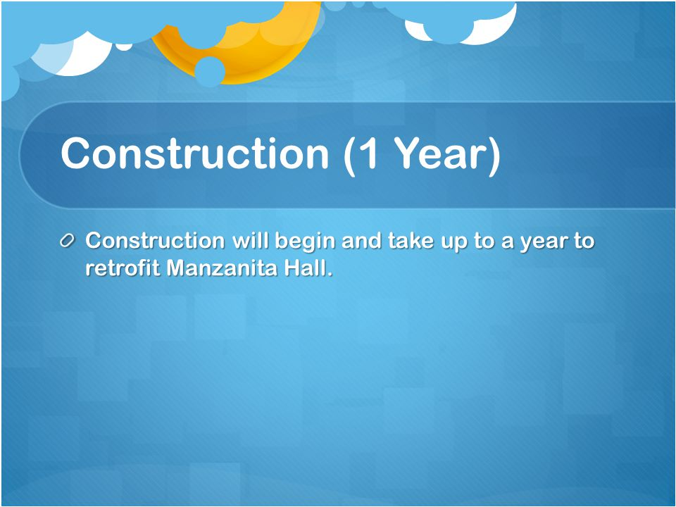 Construction (1 Year) Construction will begin and take up to a year to retrofit Manzanita Hall.