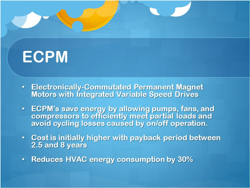 ECPM Electronically-Commutated Permanent Magnet Motors with Integrated Variable Speed Drives Electronically-Commutated Permanent Magnet Motors with Integrated Variable Speed Drives ECPM's save energy by allowing pumps, fans, and compressors to efficiently meet partial loads and avoid cycling losses caused by on/off operation.
