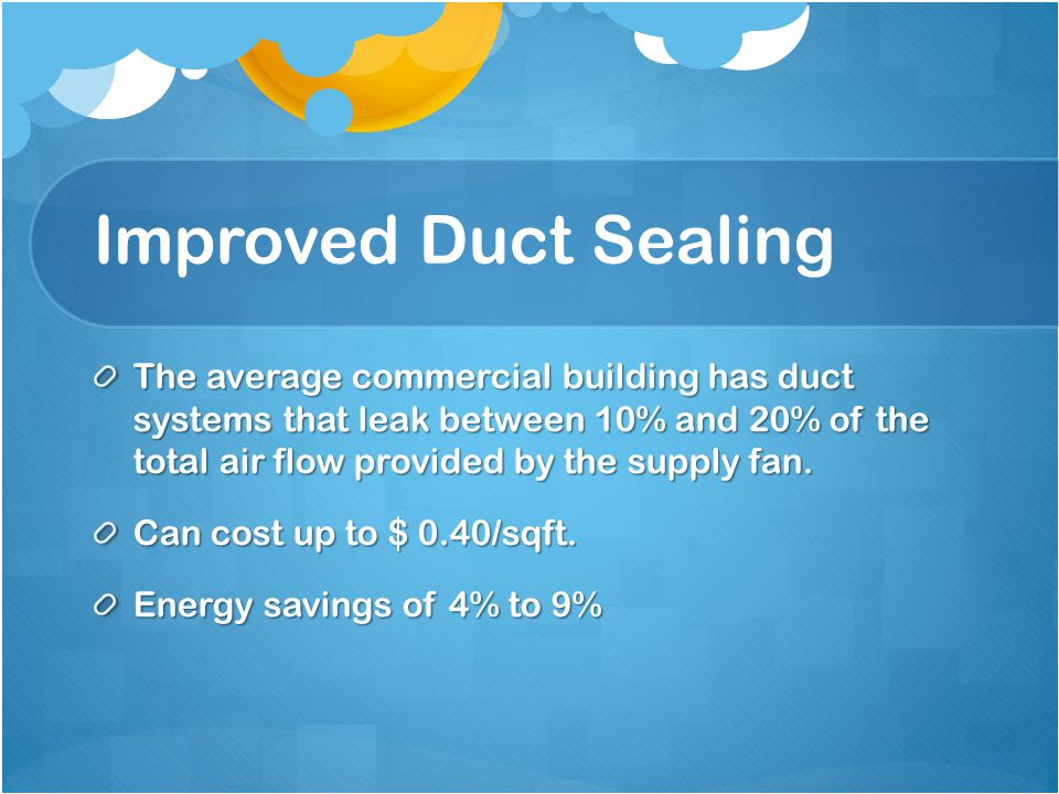 Improved Duct Sealing The average commercial building has duct systems that leak between 10% and 20% of the total air flow provided by the supply fan.