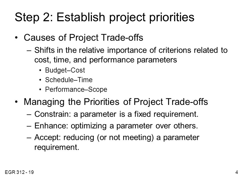 EGR 312 - 194 Step 2: Establish project priorities Causes of Project Trade-offs –Shifts in the relative importance of criterions related to cost, time, and performance parameters Budget–Cost Schedule–Time Performance–Scope Managing the Priorities of Project Trade-offs –Constrain: a parameter is a fixed requirement.