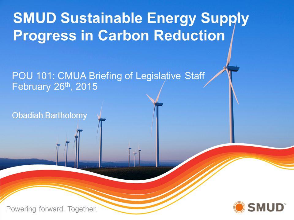 SMUD Sustainable Energy Supply Progress in Carbon Reduction POU 101: CMUA Briefing of Legislative Staff February 26 th, 2015 Obadiah Bartholomy Poweri