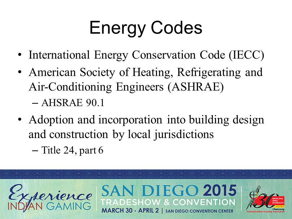 Energy Codes International Energy Conservation Code (IECC) American Society of Heating, Refrigerating and Air-Conditioning Engineers (ASHRAE) – AHSRAE 90.1 Adoption and incorporation into building design and construction by local jurisdictions – Title 24, part 6