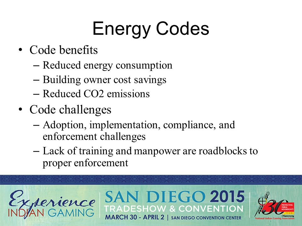 Energy Codes Code benefits – Reduced energy consumption – Building owner cost savings – Reduced CO2 emissions Code challenges – Adoption, implementation, compliance, and enforcement challenges – Lack of training and manpower are roadblocks to proper enforcement