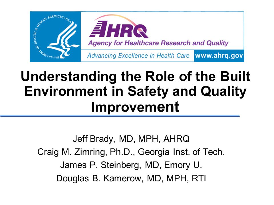 Understanding the Role of the Built Environment in Safety and Quality Improvem ent Jeff Brady, MD, MPH, AHRQ Craig M. Zimring, Ph.D., Georgia Inst. of