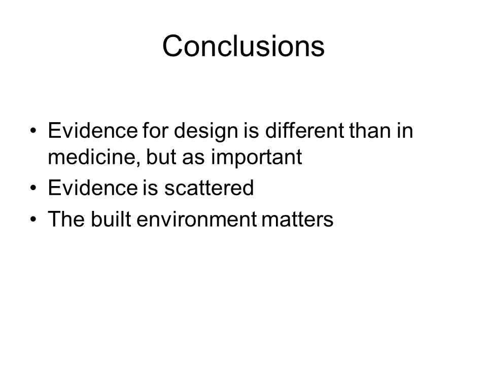 Conclusions Evidence for design is different than in medicine, but as important Evidence is scattered The built environment matters