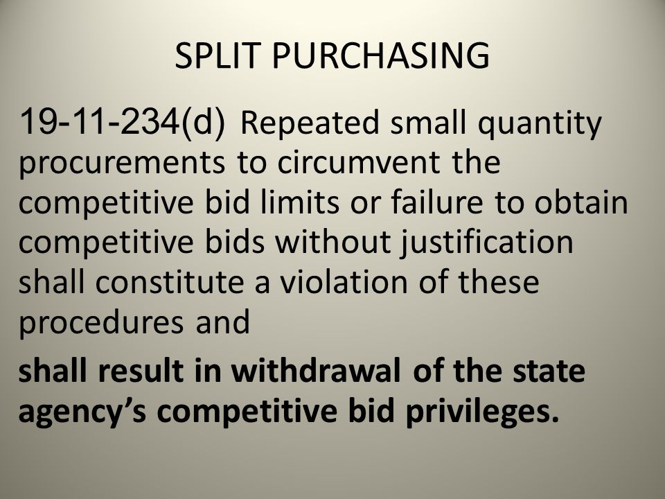SPLIT PURCHASING 19-11-234(d) Repeated small quantity procurements to circumvent the competitive bid limits or failure to obtain competitive bids without justification shall constitute a violation of these procedures and shall result in withdrawal of the state agency's competitive bid privileges.
