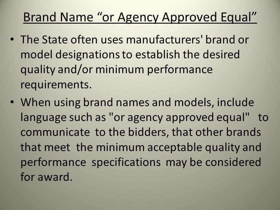 Brand Name or Agency Approved Equal The State often uses manufacturers brand or model designations to establish the desired quality and/or minimum performance requirements.