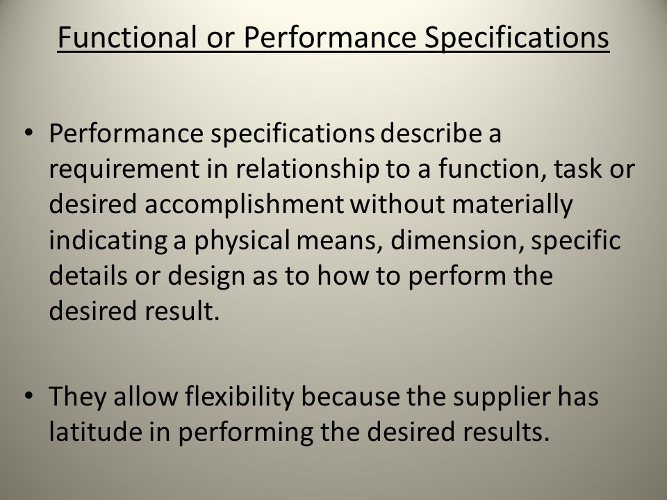 Functional or Performance Specifications Performance specifications describe a requirement in relationship to a function, task or desired accomplishment without materially indicating a physical means, dimension, specific details or design as to how to perform the desired result.