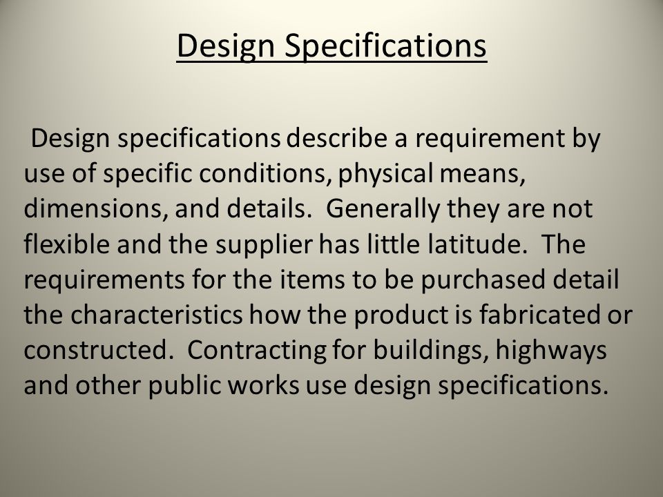 Design Specifications Design specifications describe a requirement by use of specific conditions, physical means, dimensions, and details.