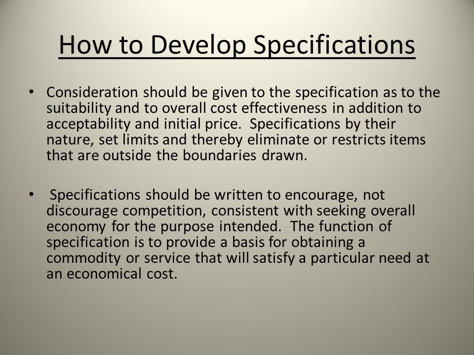 How to Develop Specifications Consideration should be given to the specification as to the suitability and to overall cost effectiveness in addition to acceptability and initial price.