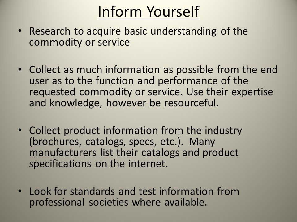 Inform Yourself Research to acquire basic understanding of the commodity or service Collect as much information as possible from the end user as to the function and performance of the requested commodity or service.