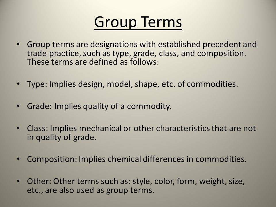 Group Terms Group terms are designations with established precedent and trade practice, such as type, grade, class, and composition.