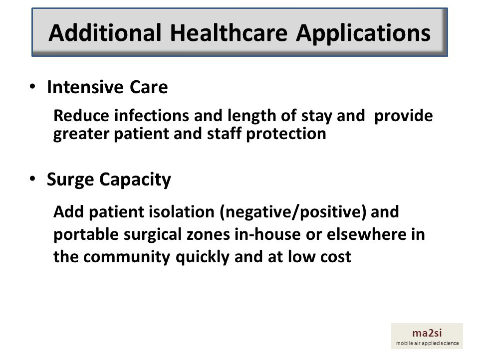 Intensive Care Reduce infections and length of stay and provide greater patient and staff protection Surge Capacity Add patient isolation (negative/po