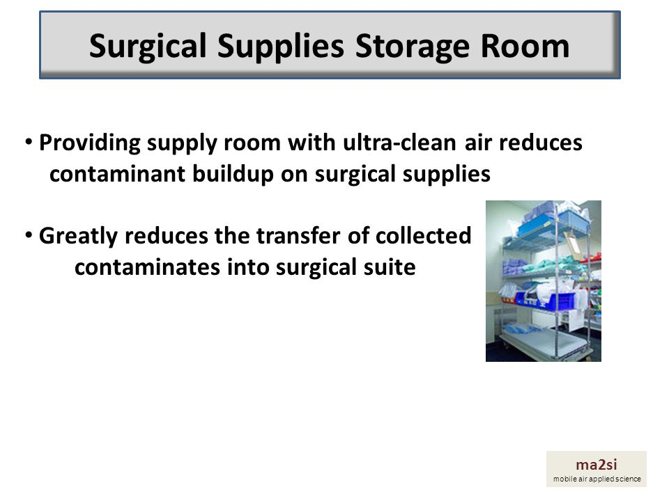 ma2si mobile air applied science Providing supply room with ultra-clean air reduces contaminant buildup on surgical supplies Greatly reduces the trans
