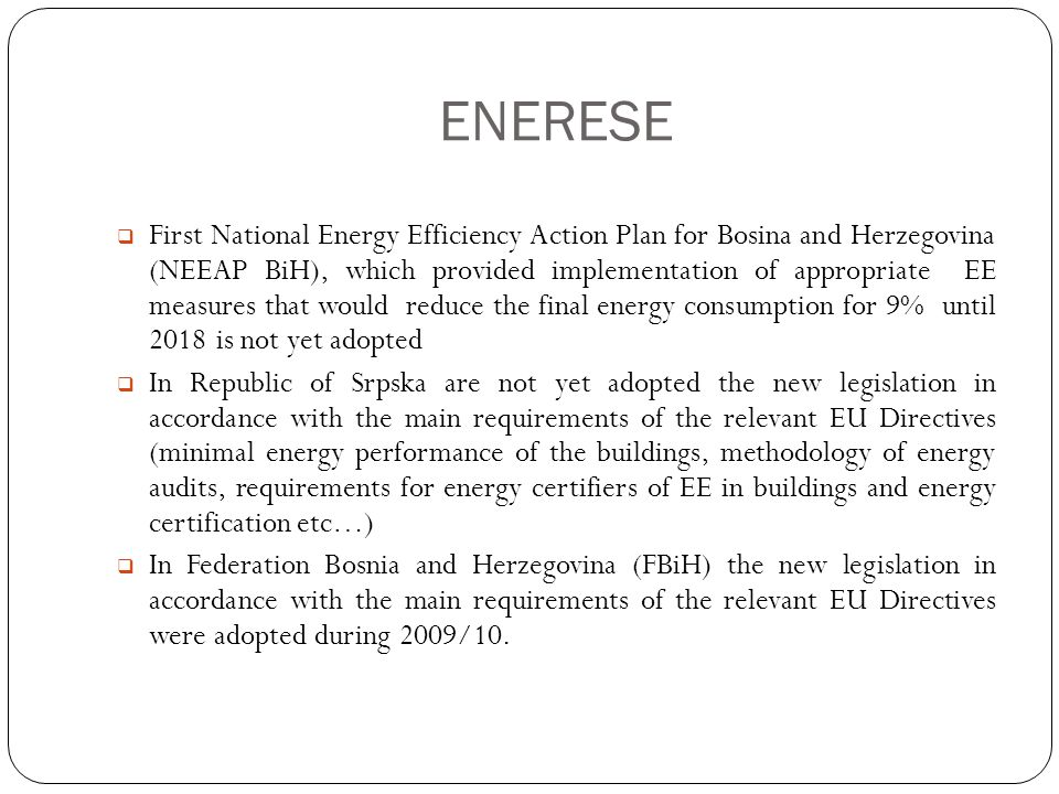 ENERESE  First National Energy Efficiency Action Plan for Bosina and Herzegovina (NEEAP BiH), which provided implementation of appropriate EE measures that would reduce the final energy consumption for 9% until 2018 is not yet adopted  In Republic of Srpska are not yet adopted the new legislation in accordance with the main requirements of the relevant EU Directives (minimal energy performance of the buildings, methodology of energy audits, requirements for energy certifiers of EE in buildings and energy certification etc…)  In Federation Bosnia and Herzegovina (FBiH) the new legislation in accordance with the main requirements of the relevant EU Directives were adopted during 2009/10.