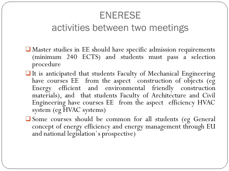 ENERESE activities between two meetings  Master studies in EE should have specific admission requirements (minimum 240 ECTS) and students must pass a selection procedure  It is anticipated that students Faculty of Mechanical Engineering have courses EE from the aspect construction of objects (eg Energy efficient and environmental friendly construction materials), and that students Faculty of Architecture and Civil Engineering have courses EE from the aspect efficiency HVAC system (eg HVAC systems)  Some courses should be common for all students (eg General concept of energy efficiency and energy management through EU and national legislation`s prospective)
