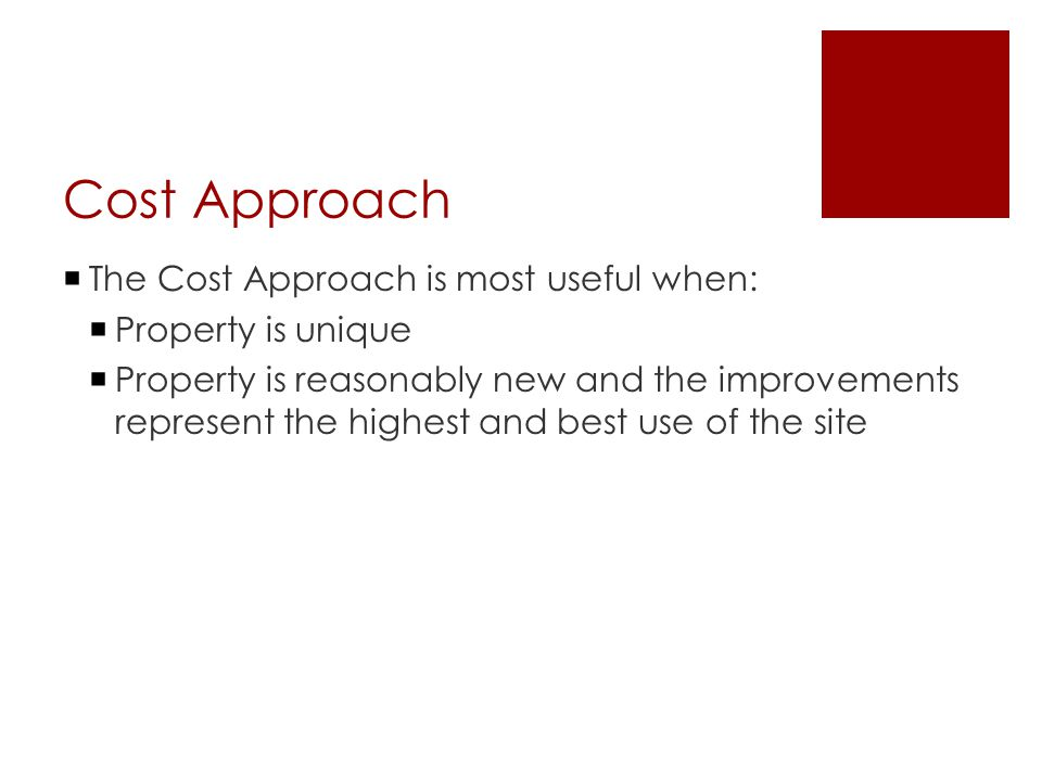 Cost Approach  The Cost Approach is most useful when:  Property is unique  Property is reasonably new and the improvements represent the highest and best use of the site