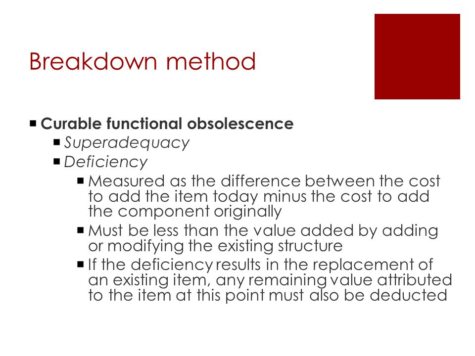 Breakdown method  Curable functional obsolescence  Superadequacy  Deficiency  Measured as the difference between the cost to add the item today mi