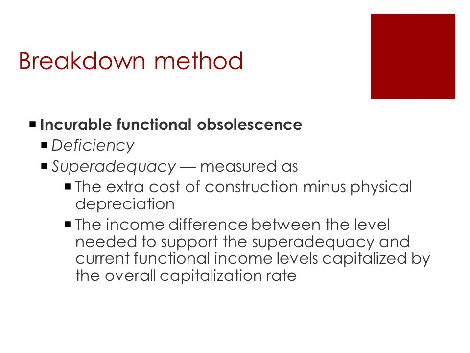 Breakdown method  Incurable functional obsolescence  Deficiency  Superadequacy — measured as  The extra cost of construction minus physical depreciation  The income difference between the level needed to support the superadequacy and current functional income levels capitalized by the overall capitalization rate