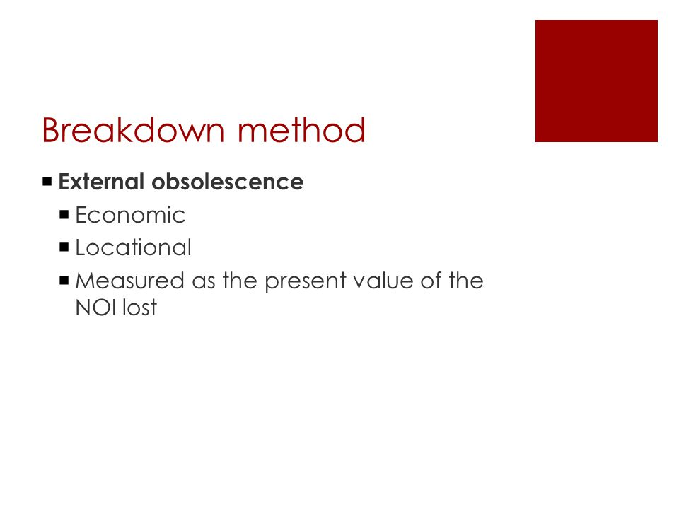 Breakdown method  External obsolescence  Economic  Locational  Measured as the present value of the NOI lost