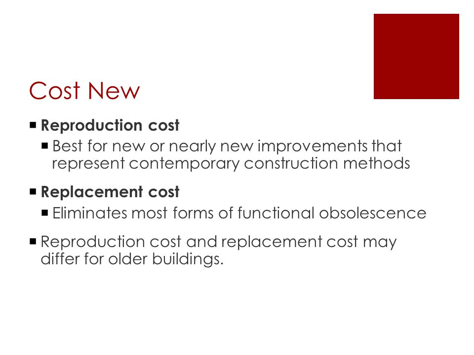 Cost New  Reproduction cost  Best for new or nearly new improvements that represent contemporary construction methods  Replacement cost  Eliminate