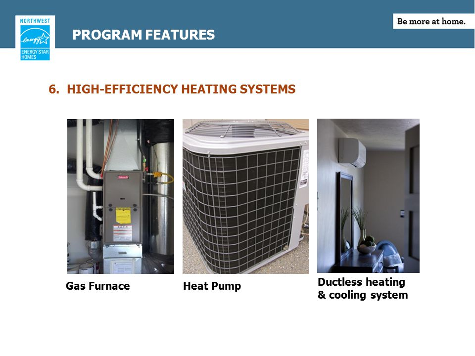 6. HIGH-EFFICIENCY HEATING SYSTEMS Gas Furnace Heat Pump Ductless heating & cooling system PROGRAM FEATURES