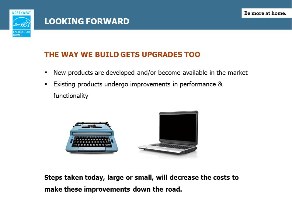 LOOKING FORWARD THE WAY WE BUILD GETS UPGRADES TOO  New products are developed and/or become available in the market  Existing products undergo improvements in performance & functionality Steps taken today, large or small, will decrease the costs to make these improvements down the road.