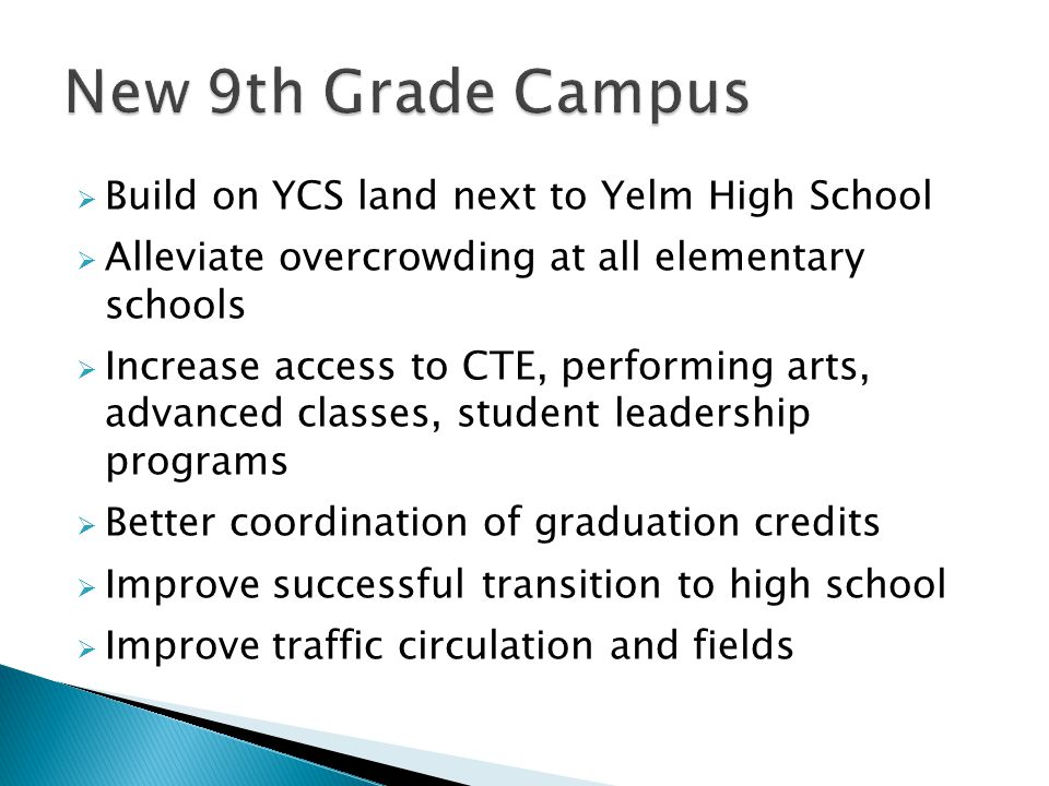  Build on YCS land next to Yelm High School  Alleviate overcrowding at all elementary schools  Increase access to CTE, performing arts, advanced classes, student leadership programs  Better coordination of graduation credits  Improve successful transition to high school  Improve traffic circulation and fields