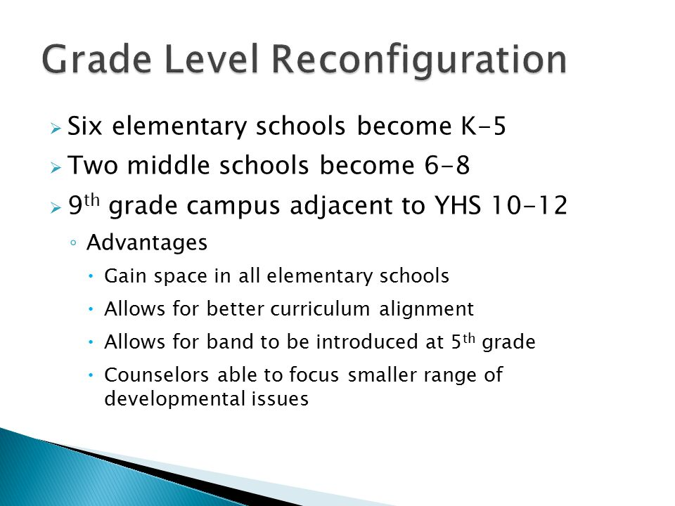  Six elementary schools become K-5  Two middle schools become 6-8  9 th grade campus adjacent to YHS 10-12 ◦ Advantages  Gain space in all elementary schools  Allows for better curriculum alignment  Allows for band to be introduced at 5 th grade  Counselors able to focus smaller range of developmental issues