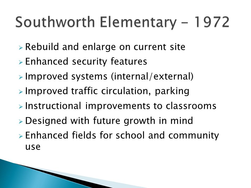  Rebuild and enlarge on current site  Enhanced security features  Improved systems (internal/external)  Improved traffic circulation, parking  Instructional improvements to classrooms  Designed with future growth in mind  Enhanced fields for school and community use
