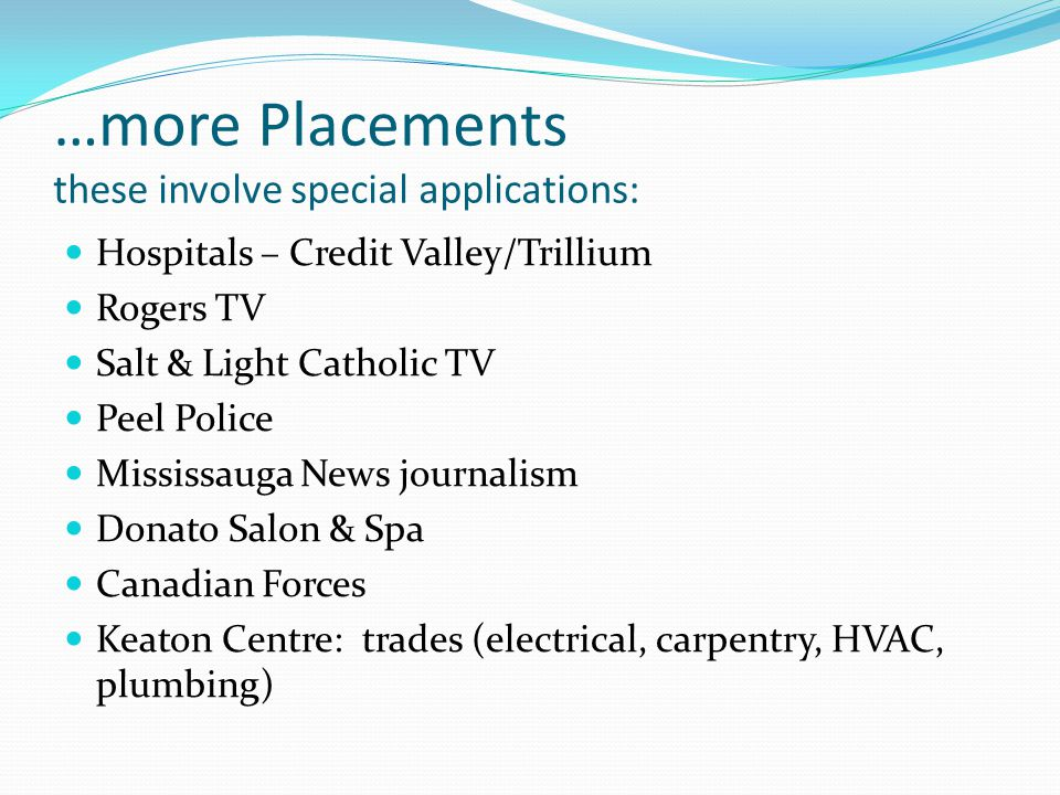 …more Placements these involve special applications: Hospitals – Credit Valley/Trillium Rogers TV Salt & Light Catholic TV Peel Police Mississauga News journalism Donato Salon & Spa Canadian Forces Keaton Centre: trades (electrical, carpentry, HVAC, plumbing)