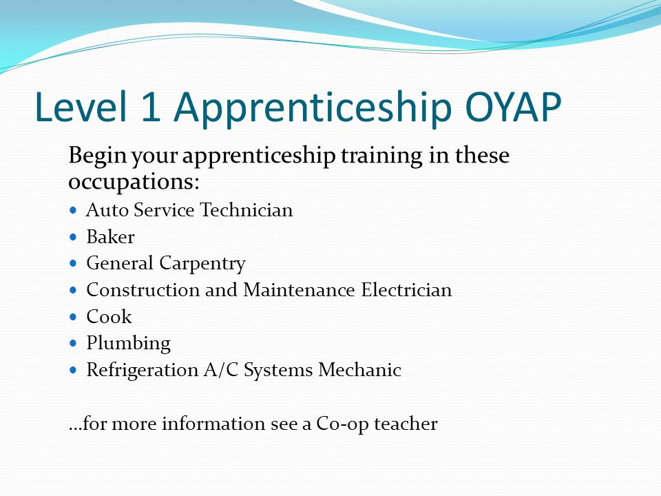 Level 1 Apprenticeship OYAP Begin your apprenticeship training in these occupations: Auto Service Technician Baker General Carpentry Construction and Maintenance Electrician Cook Plumbing Refrigeration A/C Systems Mechanic …for more information see a Co-op teacher