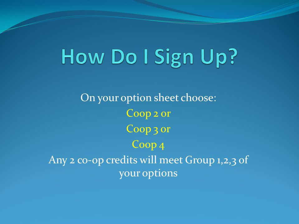 On your option sheet choose: Coop 2 or Coop 3 or Coop 4 Any 2 co-op credits will meet Group 1,2,3 of your options