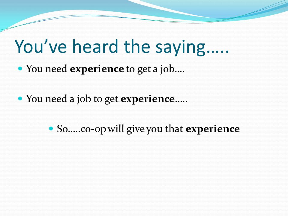 You've heard the saying….. You need experience to get a job….