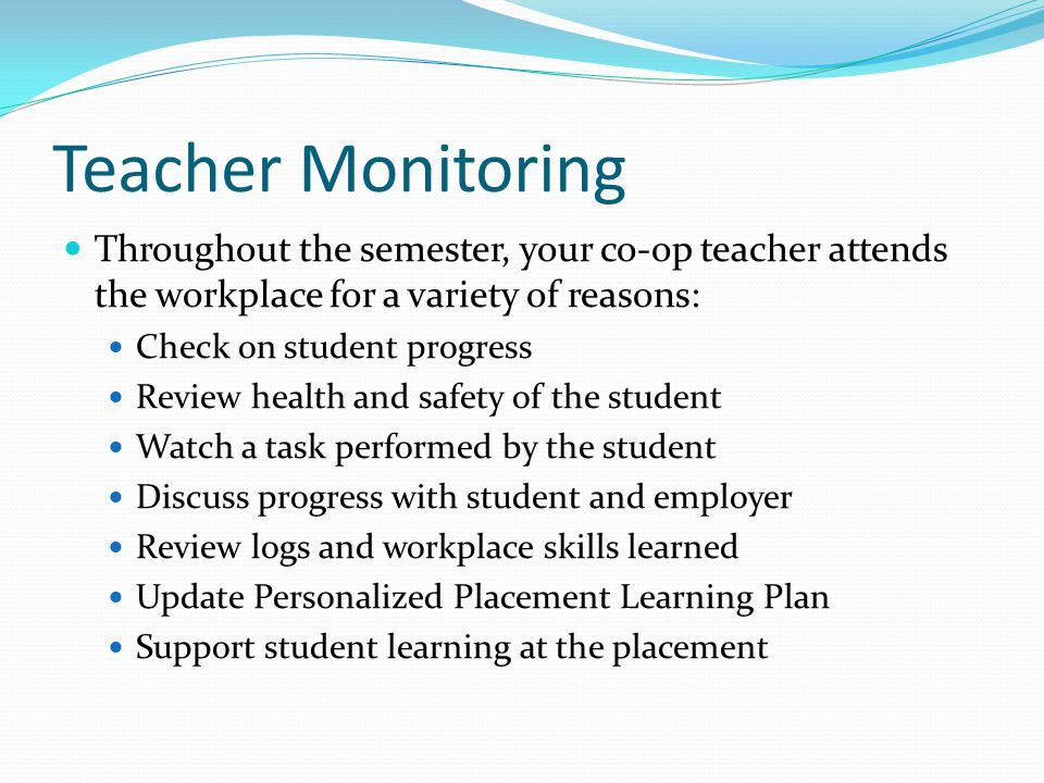 Teacher Monitoring Throughout the semester, your co-op teacher attends the workplace for a variety of reasons: Check on student progress Review health and safety of the student Watch a task performed by the student Discuss progress with student and employer Review logs and workplace skills learned Update Personalized Placement Learning Plan Support student learning at the placement