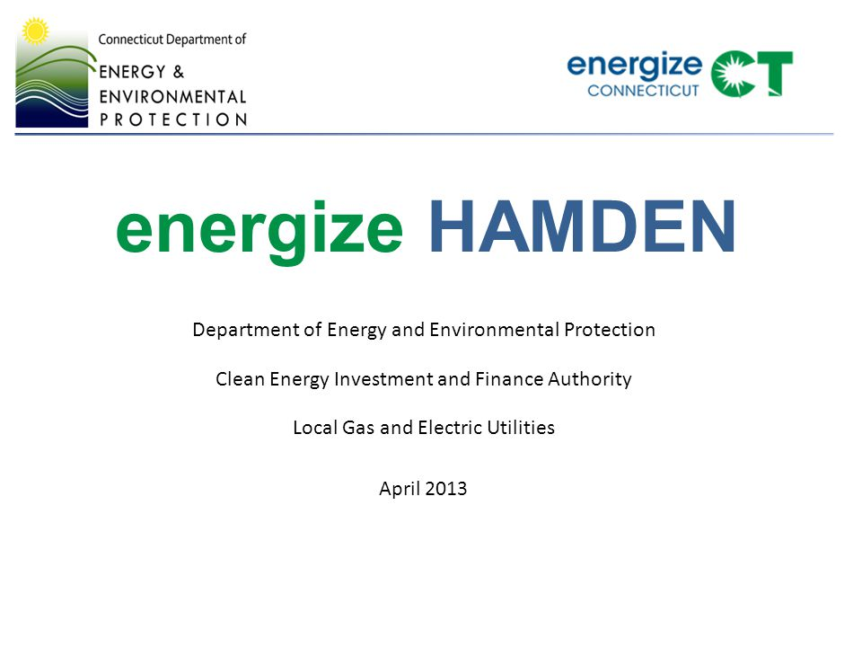 energize HAMDEN Department of Energy and Environmental Protection Clean Energy Investment and Finance Authority Local Gas and Electric Utilities April 2013