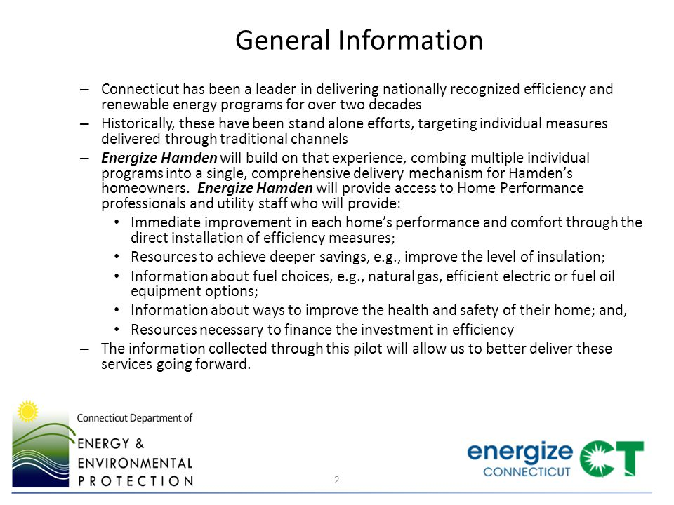 General Information – Connecticut has been a leader in delivering nationally recognized efficiency and renewable energy programs for over two decades – Historically, these have been stand alone efforts, targeting individual measures delivered through traditional channels – Energize Hamden will build on that experience, combing multiple individual programs into a single, comprehensive delivery mechanism for Hamden's homeowners.