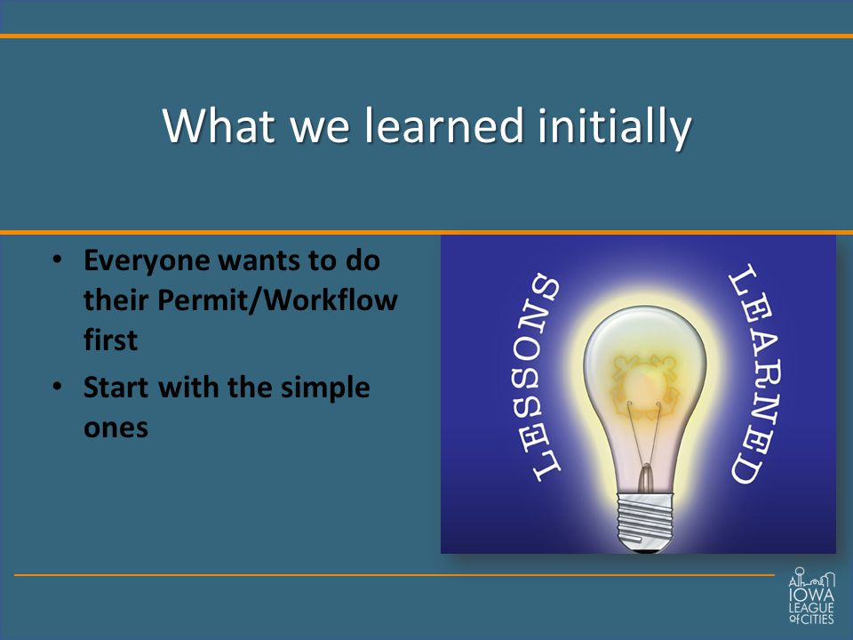 What we learned initially Everyone wants to do their Permit/Workflow first Start with the simple ones