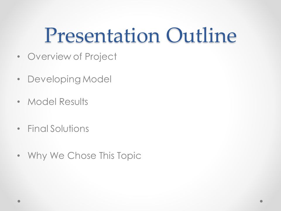 Presentation Outline Overview of Project Developing Model Model Results Final Solutions Why We Chose This Topic