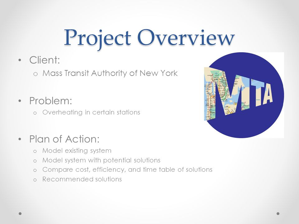 Project Overview Client: o Mass Transit Authority of New York Problem: o Overheating in certain stations Plan of Action: o Model existing system o Model system with potential solutions o Compare cost, efficiency, and time table of solutions o Recommended solutions
