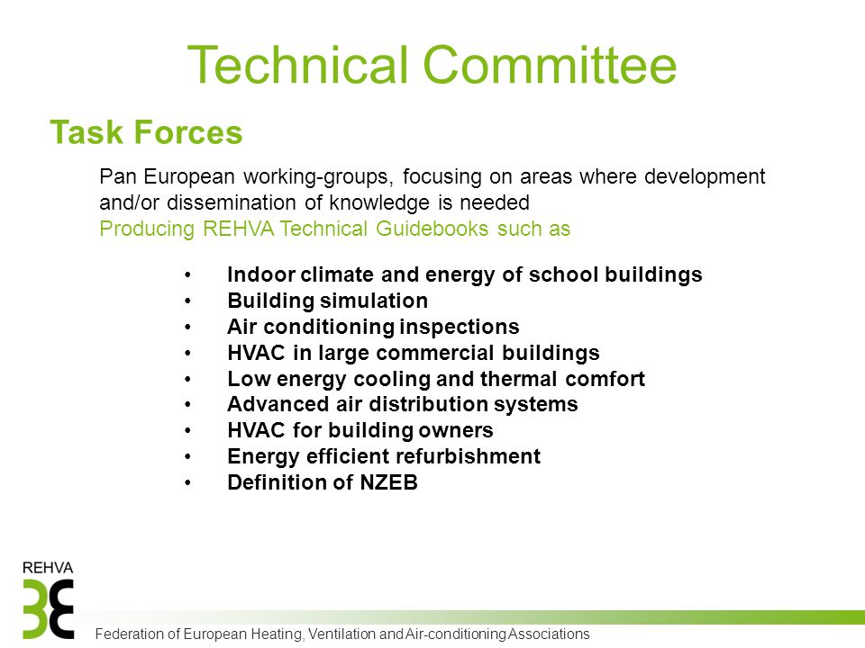 Federation of European Heating, Ventilation and Air-conditioning Associations Technical Committee Pan European working-groups, focusing on areas where development and/or dissemination of knowledge is needed Producing REHVA Technical Guidebooks such as Indoor climate and energy of school buildings Building simulation Air conditioning inspections HVAC in large commercial buildings Low energy cooling and thermal comfort Advanced air distribution systems HVAC for building owners Energy efficient refurbishment Definition of NZEB Task Forces