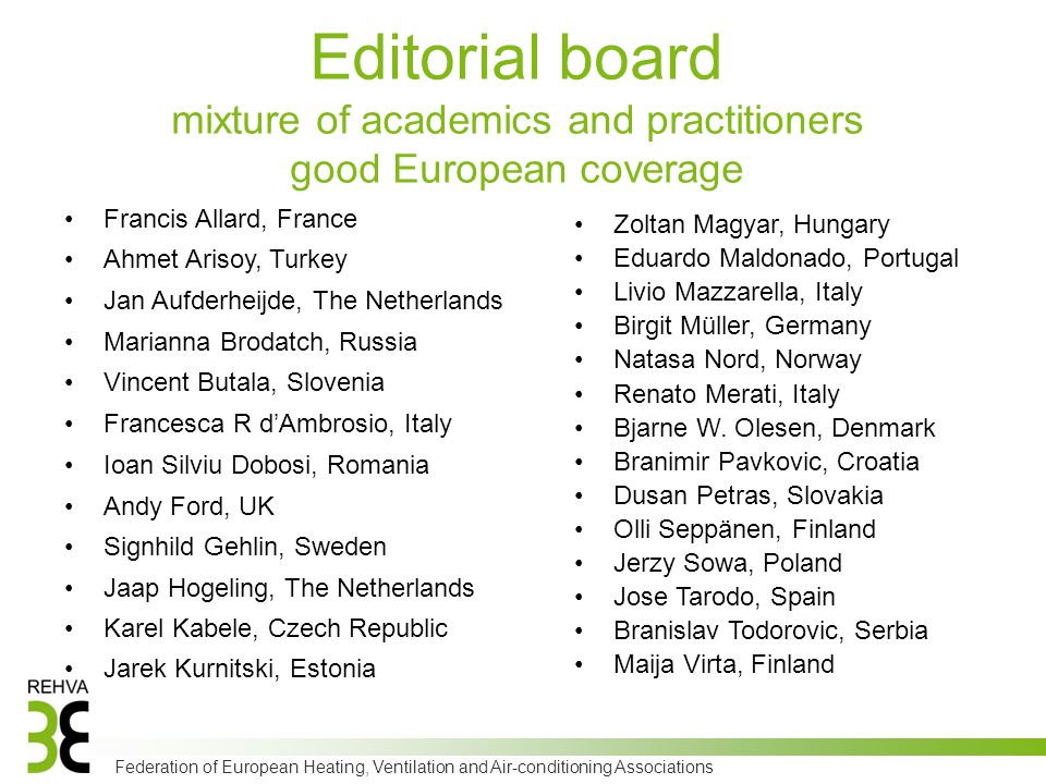 Federation of European Heating, Ventilation and Air-conditioning Associations Editorial board mixture of academics and practitioners good European coverage Francis Allard, France Ahmet Arisoy, Turkey Jan Aufderheijde, The Netherlands Marianna Brodatch, Russia Vincent Butala, Slovenia Francesca R d'Ambrosio, Italy Ioan Silviu Dobosi, Romania Andy Ford, UK Signhild Gehlin, Sweden Jaap Hogeling, The Netherlands Karel Kabele, Czech Republic Jarek Kurnitski, Estonia Zoltan Magyar, Hungary Eduardo Maldonado, Portugal Livio Mazzarella, Italy Birgit Müller, Germany Natasa Nord, Norway Renato Merati, Italy Bjarne W.