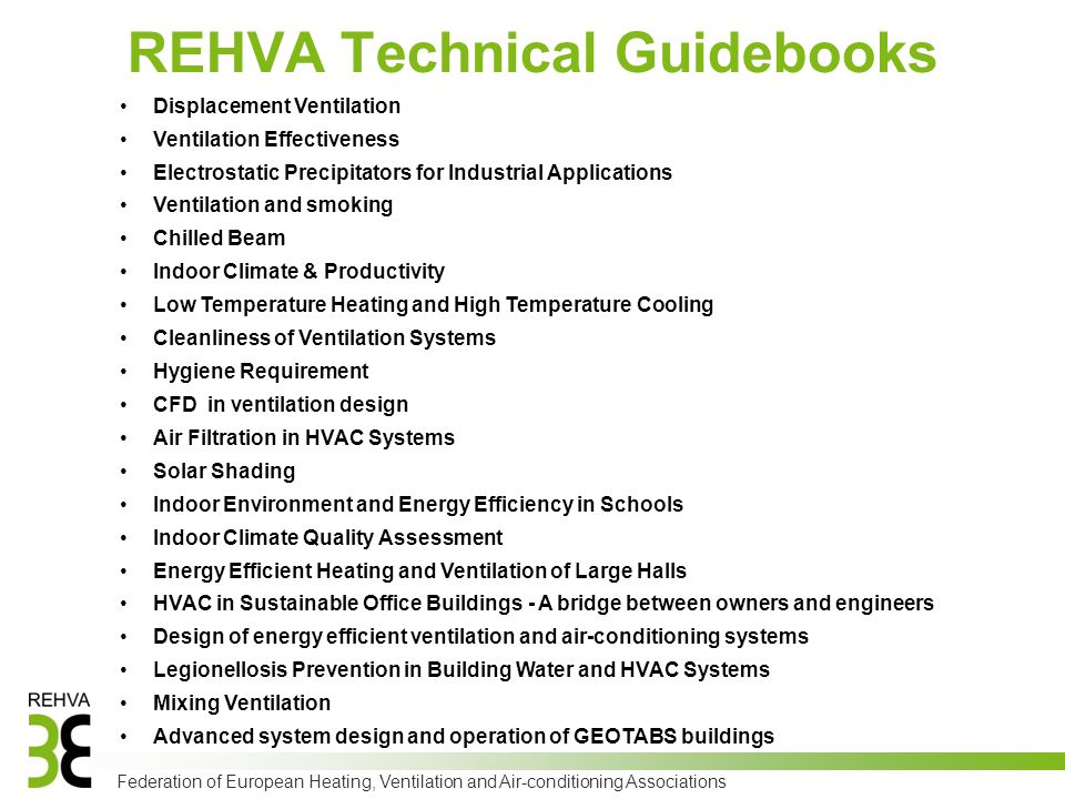 Federation of European Heating, Ventilation and Air-conditioning Associations REHVA Technical Guidebooks Displacement Ventilation Ventilation Effectiveness Electrostatic Precipitators for Industrial Applications Ventilation and smoking Chilled Beam Indoor Climate & Productivity Low Temperature Heating and High Temperature Cooling Cleanliness of Ventilation Systems Hygiene Requirement CFD in ventilation design Air Filtration in HVAC Systems Solar Shading Indoor Environment and Energy Efficiency in Schools Indoor Climate Quality Assessment Energy Efficient Heating and Ventilation of Large Halls HVAC in Sustainable Office Buildings - A bridge between owners and engineers Design of energy efficient ventilation and air-conditioning systems Legionellosis Prevention in Building Water and HVAC Systems Mixing Ventilation Advanced system design and operation of GEOTABS buildings