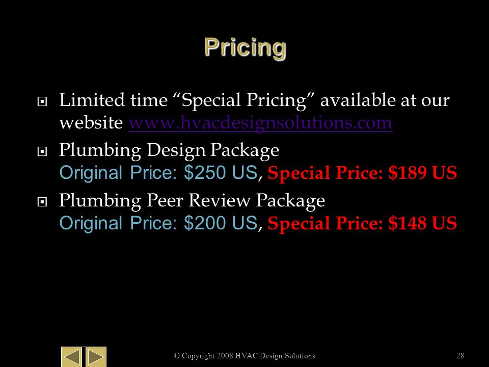  Limited time Special Pricing available at our website www.hvacdesignsolutions.comwww.hvacdesignsolutions.com  Plumbing Design Package Original Price: $250 US, Special Price: $189 US  Plumbing Peer Review Package Original Price: $200 US, Special Price: $148 US © Copyright 2008 HVAC Design Solutions28