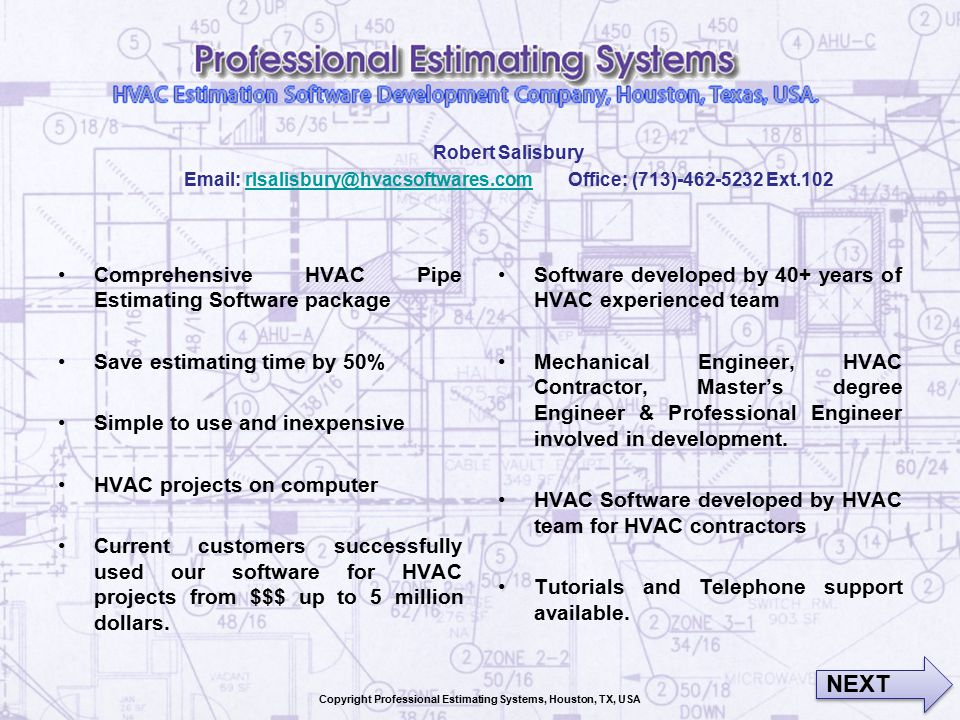 Comprehensive HVAC Pipe Estimating Software package Save estimating time by 50% Simple to use and inexpensive HVAC projects on computer Current customers successfully used our software for HVAC projects from $$$ up to 5 million dollars.