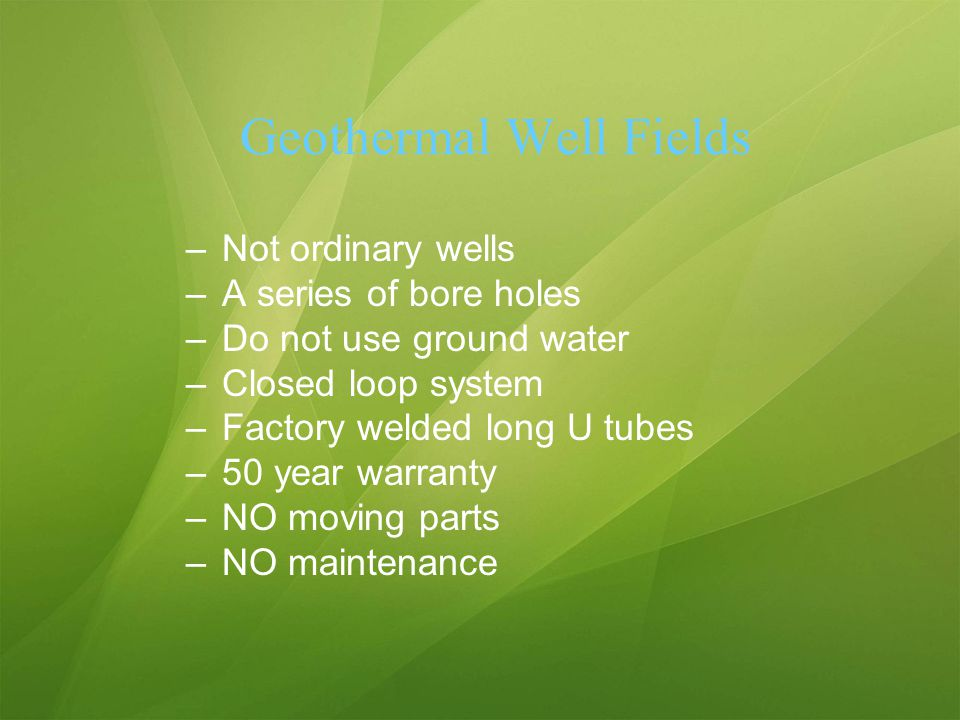 Geothermal Well Fields –Not ordinary wells –A series of bore holes –Do not use ground water –Closed loop system –Factory welded long U tubes –50 year warranty –NO moving parts –NO maintenance